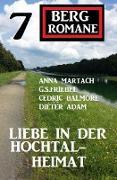 Cover-Bild zu Liebe in der Hochtal-Heimat: 7 Bergromane (eBook) von Martach, Anna