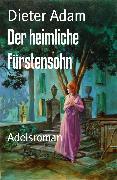 Cover-Bild zu Der heimliche Fürstensohn (eBook) von Adam, Dieter