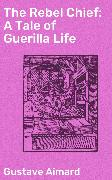 Cover-Bild zu The Rebel Chief: A Tale of Guerilla Life (eBook) von Aimard, Gustave