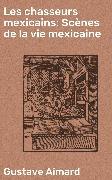 Cover-Bild zu Les chasseurs mexicains: Scènes de la vie mexicaine (eBook) von Aimard, Gustave