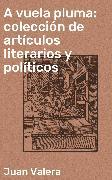 Cover-Bild zu A vuela pluma: colección de artículos literarios y políticos (eBook) von Valera, Juan