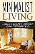 Cover-Bild zu Gail, Scott: Minimalist Living: A Beginner's Guide To The Minimalism Lifestyle And Decluttering Life (eBook)