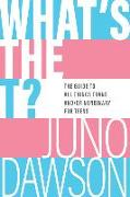 Cover-Bild zu Dawson, Juno: What's the T?: The Guide to All Things Trans And/Or Nonbinary for Teens