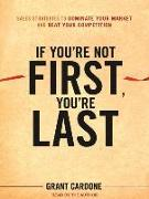 Cover-Bild zu If You're Not First, You're Last: Sales Strategies to Dominate Your Market and Beat Your Competition von Cardone, Grant
