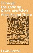 Cover-Bild zu Through the Looking-Glass, and What Alice Found There (eBook) von Carroll, Lewis