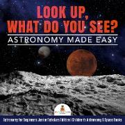Cover-Bild zu eBook Look Up, What Do You See? Astronomy Made Easy | Astronomy for Beginners Junior Scholars Edition | Children's Astronomy & Space Books
