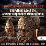 Cover-Bild zu eBook Lessons from the Past : Everything About the Ancient Kingdom of Mesopotamia | Ancient History Illustrated Junior Scholars Edition | Children's Ancient History