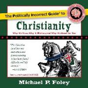 Cover-Bild zu Foley, Michael P.: The Politically Incorrect Guide to Christianity: Why It's True, Why It Matters, and Why It's Good for You