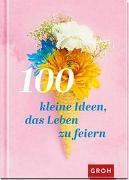Cover-Bild zu 100 kleine Ideen, das Leben zu feiern von Groh Verlag