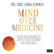 Cover-Bild zu Mind over Medicine - Warum Gedanken oft stärker sind als Medizin (Audio Download) von Rankin, Lissa