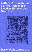 Cover-Bild zu Letters Written During a Short Residence in Sweden, Norway, and Denmark (eBook) von Wollstonecraft, Mary
