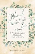 Cover-Bild zu Who I Want to Be: A Devotional Journey Through the Book of Matthew (eBook) von Tang, Camy