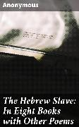 Cover-Bild zu The Hebrew Slave: In Eight Books with Other Poems (eBook) von Anonymous
