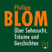 Cover-Bild zu Blom, Philipp: Über Sehnsucht, Träume und Geschichten (eBook)