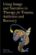 Cover-Bild zu West, James (Hrsg.): Using Image and Narrative in Therapy for Trauma, Addiction and Recovery (eBook)