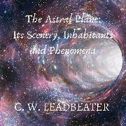 Cover-Bild zu The Astral Plane: Its Scenery, Inhabitants and Phenomena (Audio Download)
