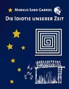Cover-Bild zu Gabriel, Markus Sabo: Die Idiotie unserer Zeit
