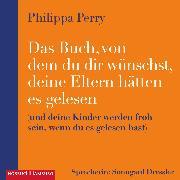 Cover-Bild zu Perry, Philippa: Das Buch, von dem du dir wünschst, deine Eltern hätten es gelesen (Audio Download)
