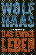 Cover-Bild zu Haas, Wolf: Das ewige Leben (eBook)