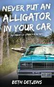 Cover-Bild zu Detjens, Beth: Never Put an Alligator in Your Car: Life Lessons for Children of All Ages