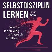 Cover-Bild zu Krause, Florian: Selbstdisziplin lernen - Wie Sie jeden Weg erfolgreich schaffen (Ungekürzt) (Audio Download)