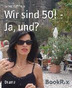 Cover-Bild zu Götschi, Silvia: Wir sind 50! - Ja, und? (eBook)