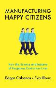 Cover-Bild zu Cabanas, Edgar: Manufacturing Happy Citizens: How the Science and Industry of Happiness Control Our Lives