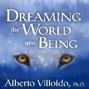 Cover-Bild zu Ph.D., Alberto Villoldo: Dreaming the World into Being (Audio Download)