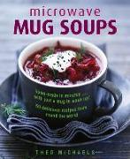 Cover-Bild zu Michaels, Theo: Microwave Mug Soups: Home-Made in Minutes... with Just a Mug to Wash Up! 50 Delicious Recipes from Round the World