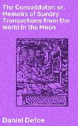 Cover-Bild zu Defoe, Daniel: The Consolidator; or, Memoirs of Sundry Transactions from the World in the Moon (eBook)