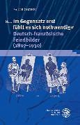 Cover-Bild zu Ziethen, Sanne: »... im Gegensatz erst fühlt es sich nothwendig«. Deutsch-französische Feindbilder (1807-1930) (eBook)