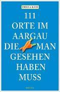 Cover-Bild zu Kahi, Ursula: 111 Orte im Aargau, die man gesehen haben muss