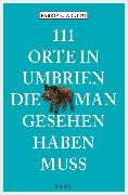 Cover-Bild zu Ardito, Fabrizio: 111 Orte in Umbrien, die man gesehen haben muss (eBook)