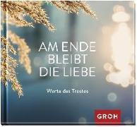 Cover-Bild zu Am Ende bleibt die Liebe. Worte des Trostes von Groh Redaktionsteam (Hrsg.)
