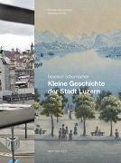 Cover-Bild zu Schumacher, Beatrice: Kleine Geschichte der Stadt Luzern