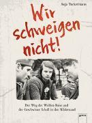 Cover-Bild zu Tuckermann, Anja: Wir schweigen nicht. Der Weg der Weißen Rose und der Geschwister Scholl in den Widerstand