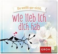 Cover-Bild zu Du weißt gar nicht, wie lieb ich dich hab von Groh Redaktionsteam (Hrsg.)