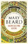 Cover-Bild zu Beard, Mary: How Do We Look: The Body, the Divine, and the Question of Civilization