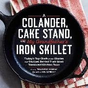 Cover-Bild zu Lopez-Alt, J. Kenji (Ausw.): A Colander, Cake Stand, and My Grandfather's Iron Skillet: Today's Top Chefs on the Stories and Recipes Behind Their Most Treasured Kitchen Tools
