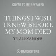 Cover-Bild zu Alexander, Ty: Things I Wish I Knew Before My Mom Died: Coping with Loss Every Day