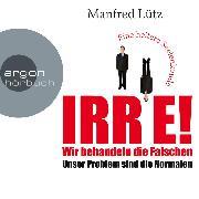 Cover-Bild zu IRRE! Wir behandeln die Falschen: Unser Problem sind die Normalen. Eine heitere Seelenkunde (Ungekürzte Autorenlesung) (Audio Download) von Lütz, Manfred