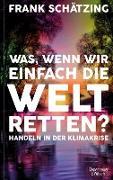 Cover-Bild zu Schätzing, Frank: Was, wenn wir einfach die Welt retten? (eBook)