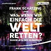 Cover-Bild zu Schätzing, Frank: Was, wenn wir einfach die Welt retten? (Audio Download)