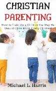 Cover-Bild zu Christian Parenting: Training Up a Child in the Way He Should Go to Raise Godly Children (eBook) von Harris, Michael L.