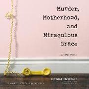 Cover-Bild zu Murder, Motherhood, and Miraculous Grace: A True Story von Moerke, Debra