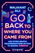 Cover-Bild zu Go Back to Where You Came From: And Other Helpful Recommendations on How to Become American (eBook) von Ali, Wajahat