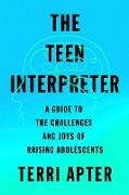 Cover-Bild zu The Teen Interpreter: A Guide to the Challenges and Joys of Raising Adolescents (eBook) von Apter, Terri