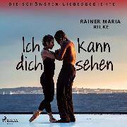 Cover-Bild zu Ich kann dich sehen. Die schönsten Liebesgedichte (Audio Download) von Rilke, Rainer Maria