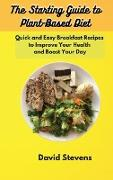 Cover-Bild zu David Stevens: The Starting Guide to Plant-Based Diet: Quick and Easy Breakfast Recipes to Improve Your Health and Boost Your Day
