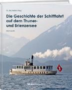 Cover-Bild zu Die Geschichte der Schifffahrt auf dem Thuner- und Brienzersee von Meister, Jürg